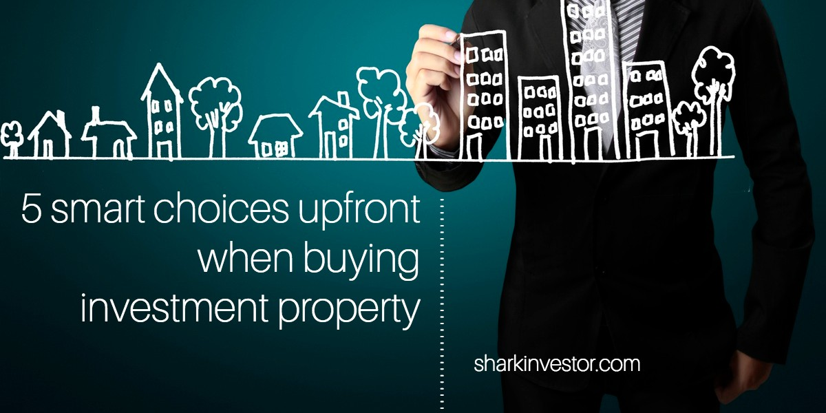 Make these 5 smart choices upfront when buying investment property
